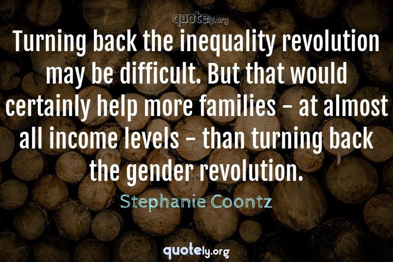 Turning back the inequality revolution may be difficult. But that would certainly help more families - at almost all income levels - than turning back the gender revolution. by Stephanie Coontz