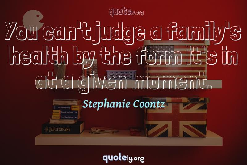 You can't judge a family's health by the form it's in at a given moment. by Stephanie Coontz