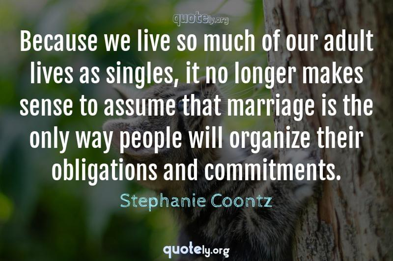 Because we live so much of our adult lives as singles, it no longer makes sense to assume that marriage is the only way people will organize their obligations and commitments. by Stephanie Coontz