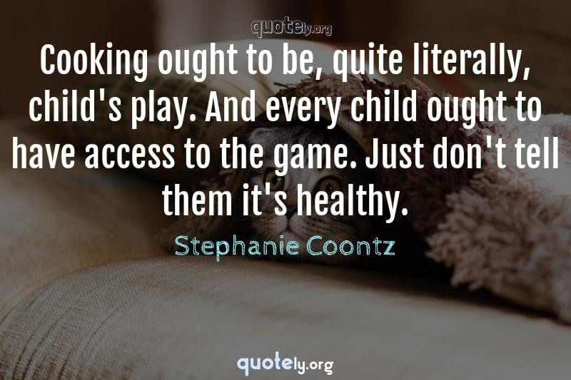 Cooking ought to be, quite literally, child's play. And every child ought to have access to the game. Just don't tell them it's healthy. by Stephanie Coontz