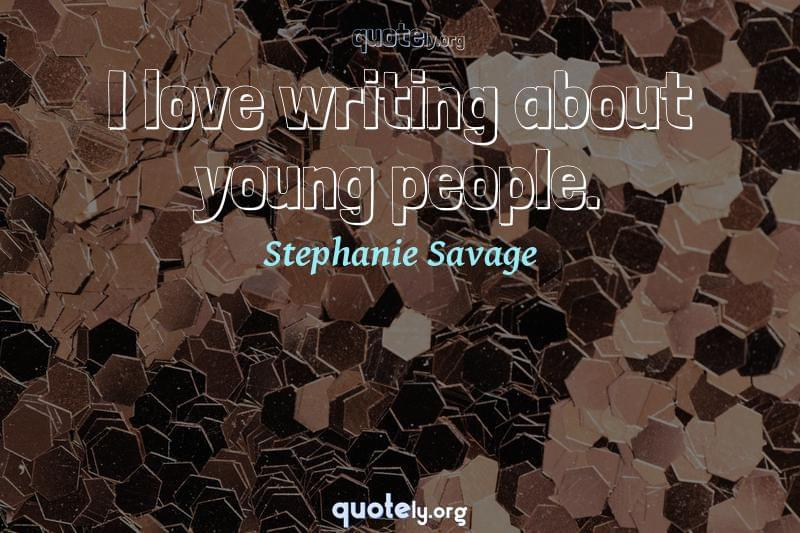 I love writing about young people. by Stephanie Savage