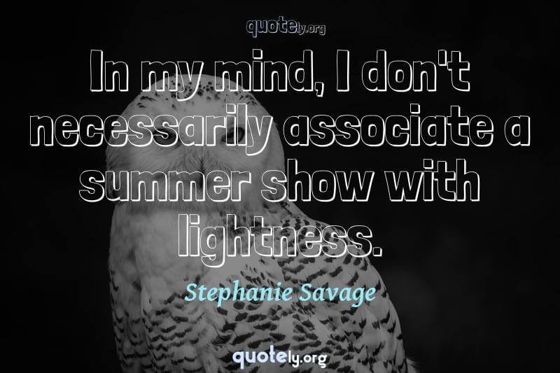 In my mind, I don't necessarily associate a summer show with lightness. by Stephanie Savage