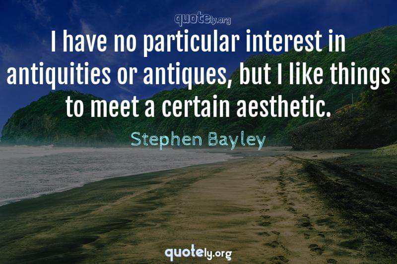 I have no particular interest in antiquities or antiques, but I like things to meet a certain aesthetic. by Stephen Bayley