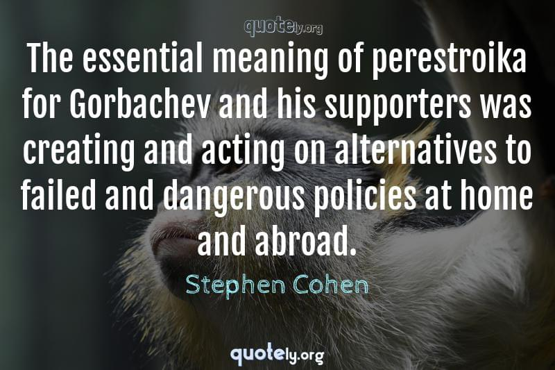 The essential meaning of perestroika for Gorbachev and his supporters was creating and acting on alternatives to failed and dangerous policies at home and abroad. by Stephen Cohen