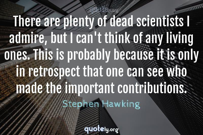 There are plenty of dead scientists I admire, but I can't think of any living ones. This is probably because it is only in retrospect that one can see who made the important contributions. by Stephen Hawking