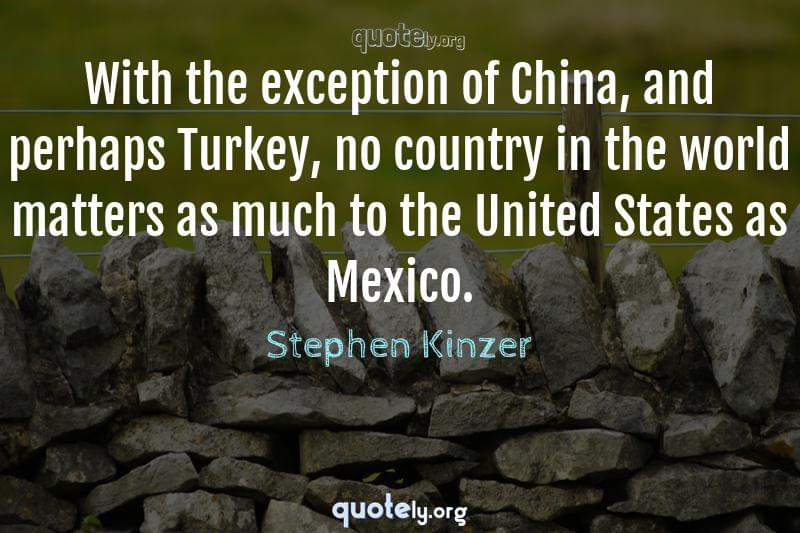 With the exception of China, and perhaps Turkey, no country in the world matters as much to the United States as Mexico. by Stephen Kinzer