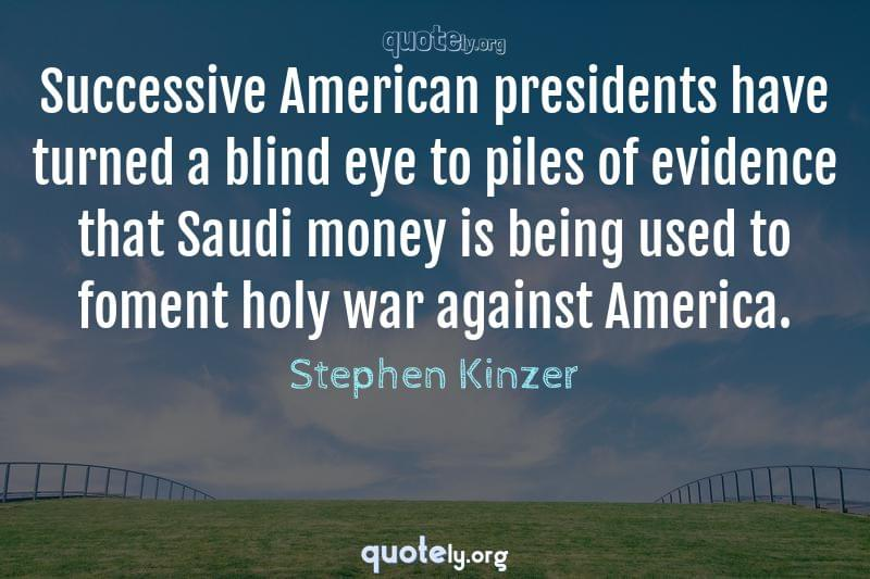 Successive American presidents have turned a blind eye to piles of evidence that Saudi money is being used to foment holy war against America. by Stephen Kinzer