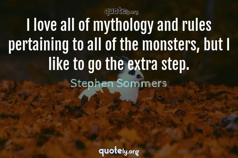 I love all of mythology and rules pertaining to all of the monsters, but I like to go the extra step. by Stephen Sommers
