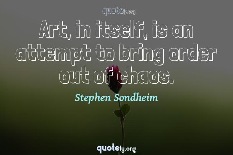 Art, in itself, is an attempt to bring order out of chaos. by Stephen Sondheim