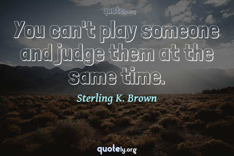 You can't play someone and judge them at the same time. by Sterling K. Brown