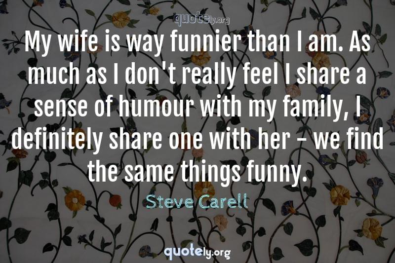 My wife is way funnier than I am. As much as I don't really feel I share a sense of humour with my family, I definitely share one with her - we find the same things funny. by Steve Carell