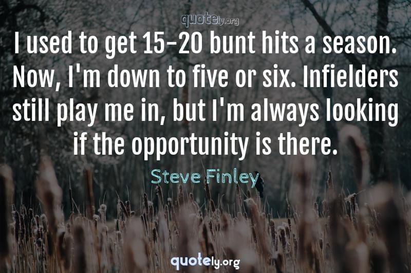 I used to get 15-20 bunt hits a season. Now, I'm down to five or six. Infielders still play me in, but I'm always looking if the opportunity is there. by Steve Finley