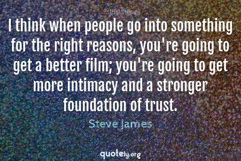 I think when people go into something for the right reasons, you're going to get a better film; you're going to get more intimacy and a stronger foundation of trust. by Steve James