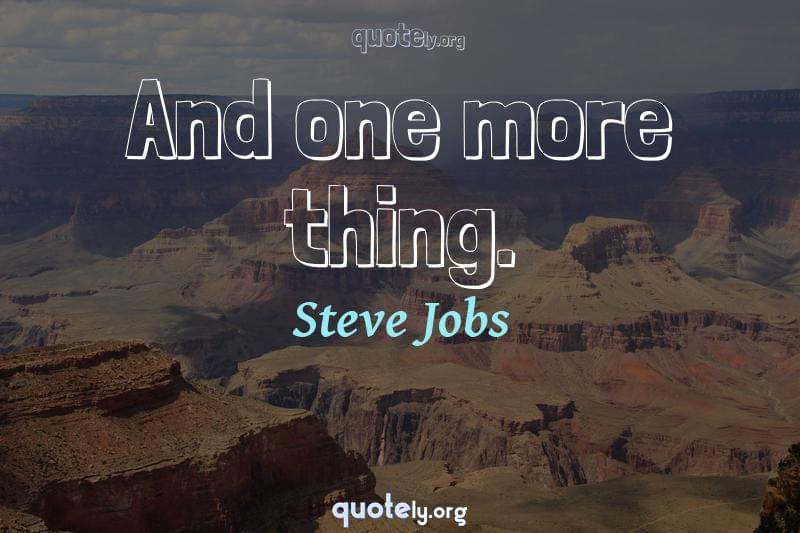 And one more thing. by Steve Jobs