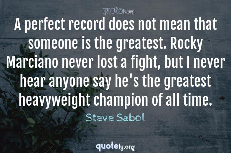 A perfect record does not mean that someone is the greatest. Rocky Marciano never lost a fight, but I never hear anyone say he's the greatest heavyweight champion of all time. by Steve Sabol