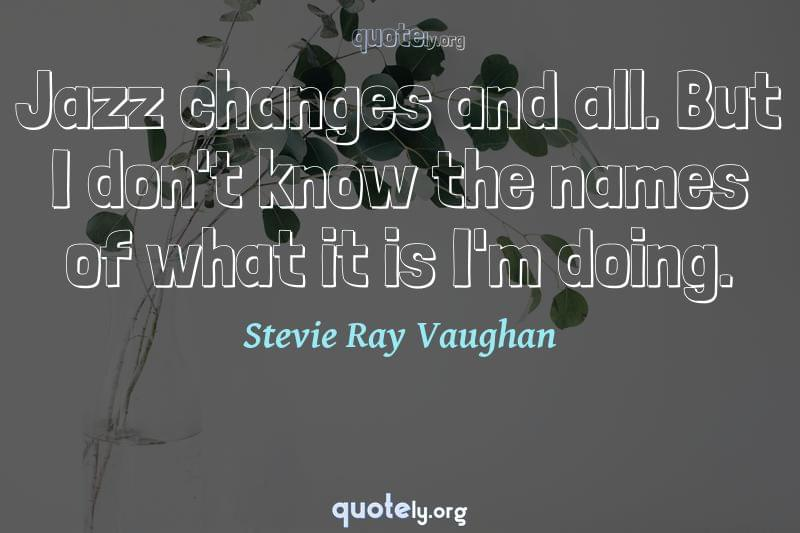 Jazz changes and all. But I don't know the names of what it is I'm doing. by Stevie Ray Vaughan