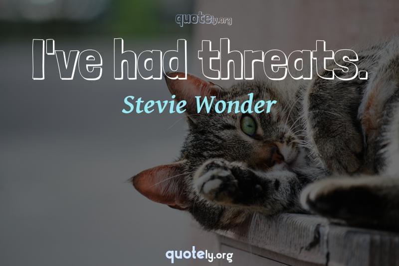 I've had threats. by Stevie Wonder