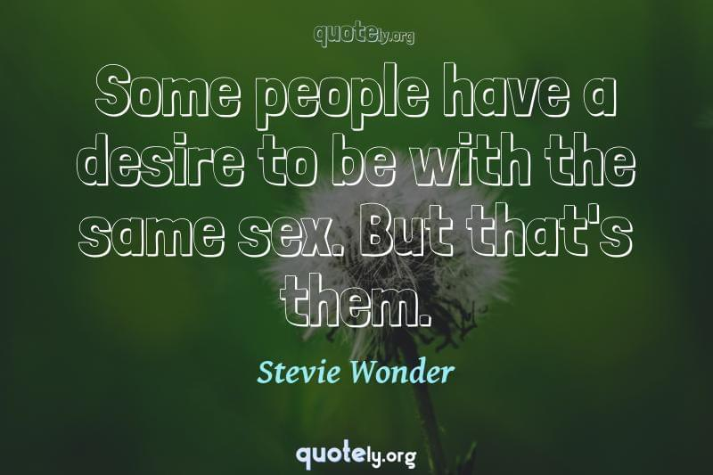 Some people have a desire to be with the same sex. But that's them. by Stevie Wonder