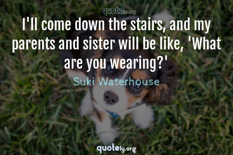 I'll come down the stairs, and my parents and sister will be like, 'What are you wearing?' by Suki Waterhouse