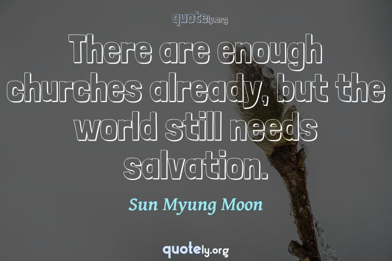 There are enough churches already, but the world still needs salvation. by Sun Myung Moon