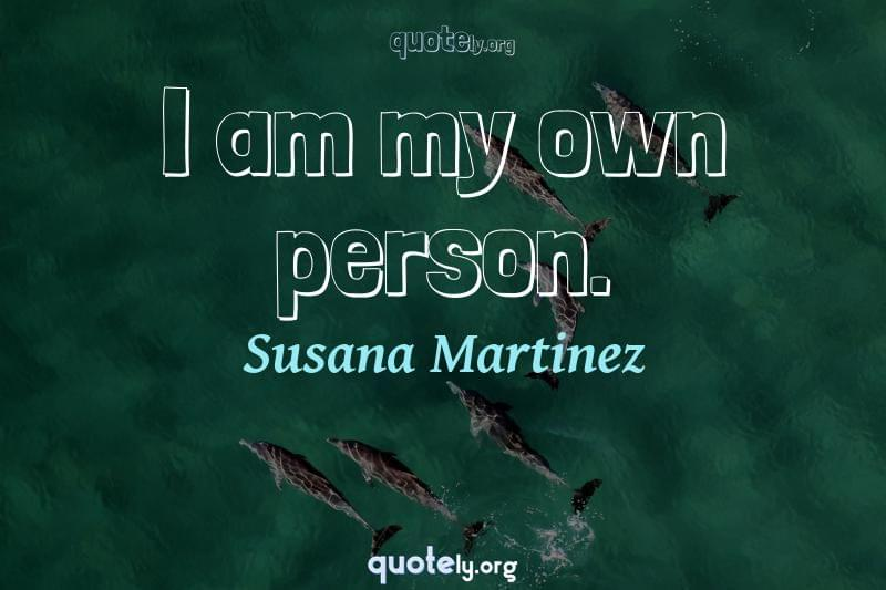 I am my own person. by Susana Martinez