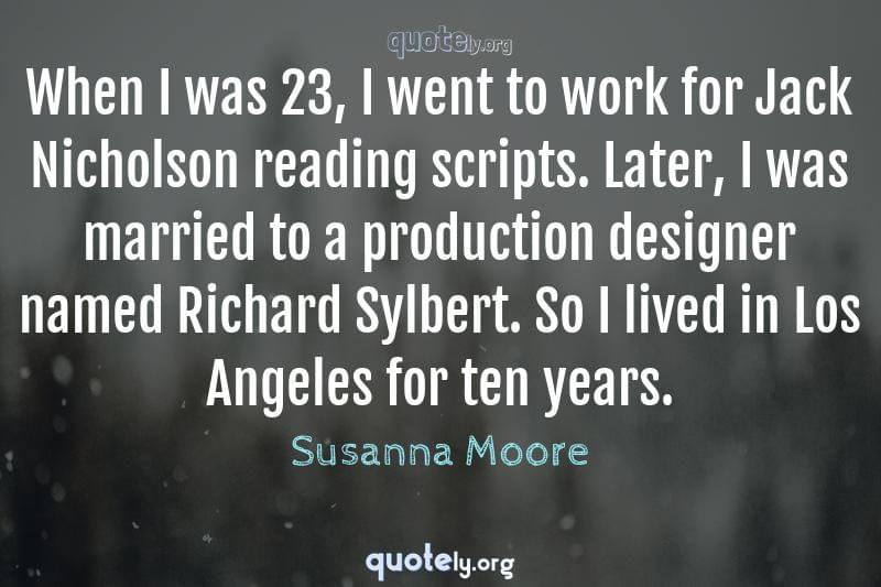 When I was 23, I went to work for Jack Nicholson reading scripts. Later, I was married to a production designer named Richard Sylbert. So I lived in Los Angeles for ten years. by Susanna Moore