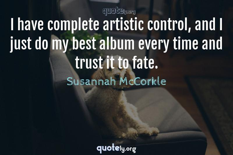 I have complete artistic control, and I just do my best album every time and trust it to fate. by Susannah McCorkle