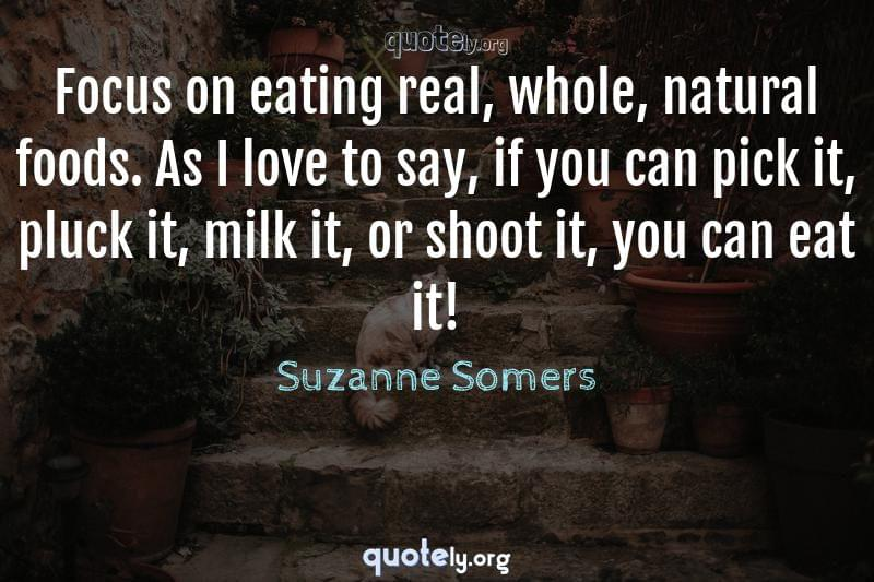 Focus on eating real, whole, natural foods. As I love to say, if you can pick it, pluck it, milk it, or shoot it, you can eat it! by Suzanne Somers