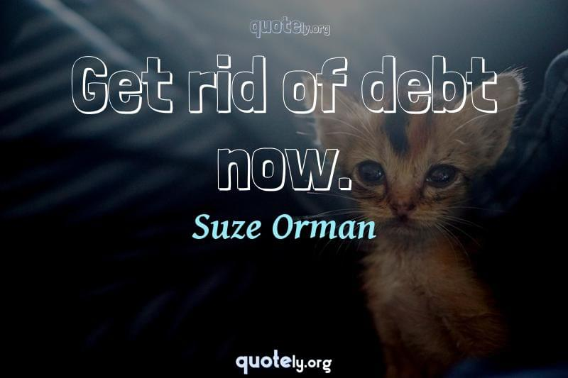 Get rid of debt now. by Suze Orman