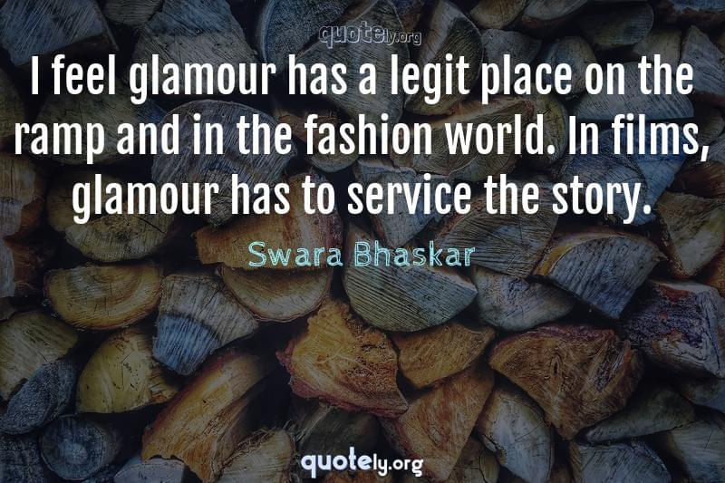 I feel glamour has a legit place on the ramp and in the fashion world. In films, glamour has to service the story. by Swara Bhaskar