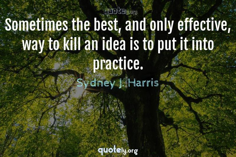Sometimes the best, and only effective, way to kill an idea is to put it into practice. by Sydney J. Harris