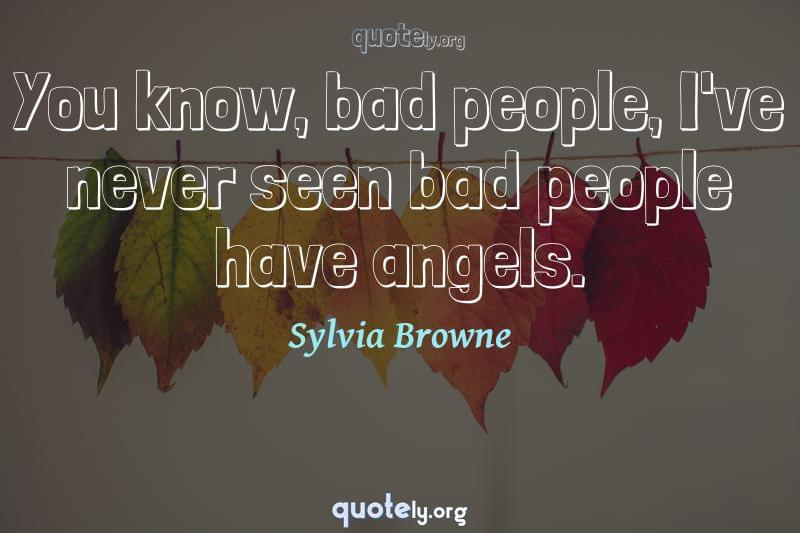 You know, bad people, I've never seen bad people have angels. by Sylvia Browne