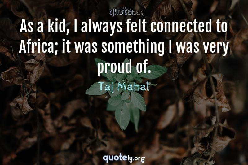 As a kid, I always felt connected to Africa; it was something I was very proud of. by Taj Mahal