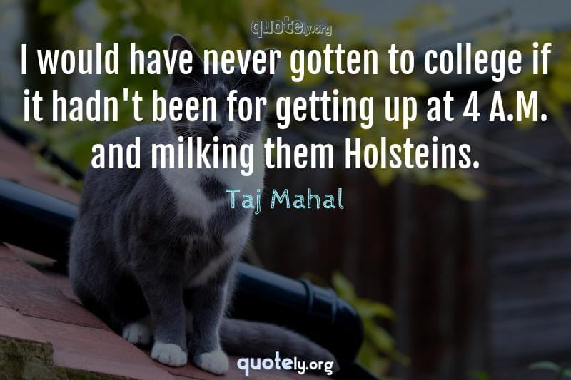 I would have never gotten to college if it hadn't been for getting up at 4 A.M. and milking them Holsteins. by Taj Mahal