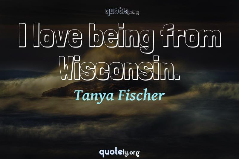 I love being from Wisconsin. by Tanya Fischer