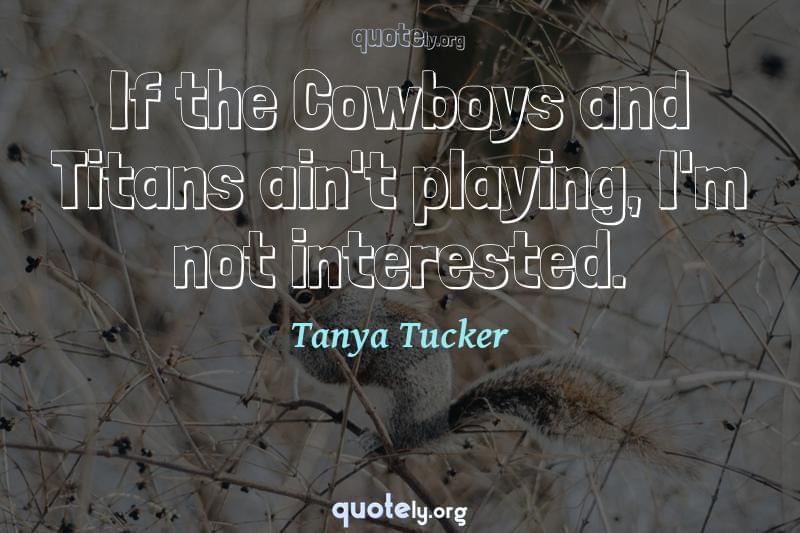 If the Cowboys and Titans ain't playing, I'm not interested. by Tanya Tucker