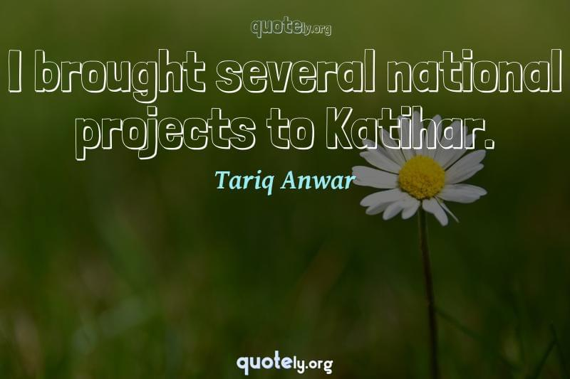 I brought several national projects to Katihar. by Tariq Anwar