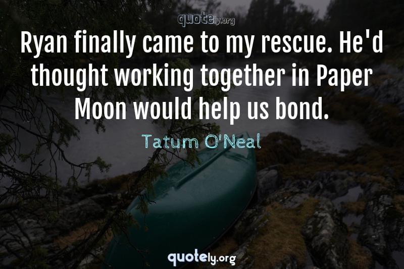Ryan finally came to my rescue. He'd thought working together in Paper Moon would help us bond. by Tatum O'Neal