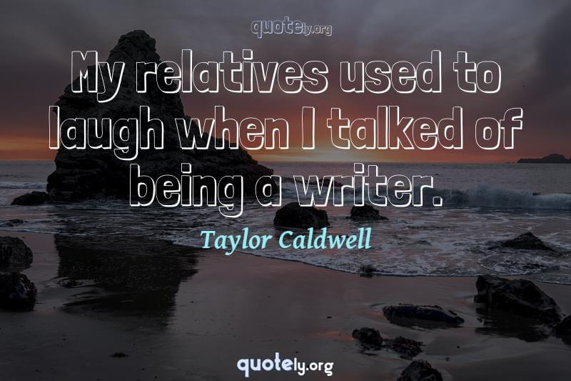 My relatives used to laugh when I talked of being a writer. by Taylor Caldwell