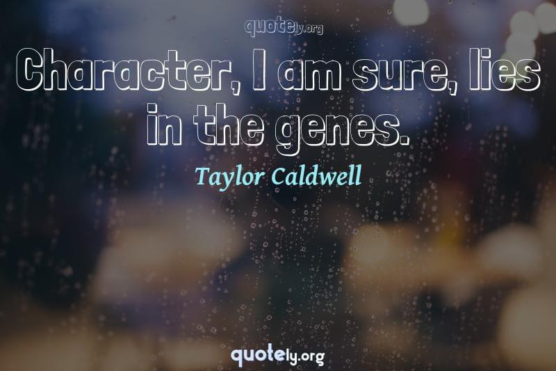 Character, I am sure, lies in the genes. by Taylor Caldwell