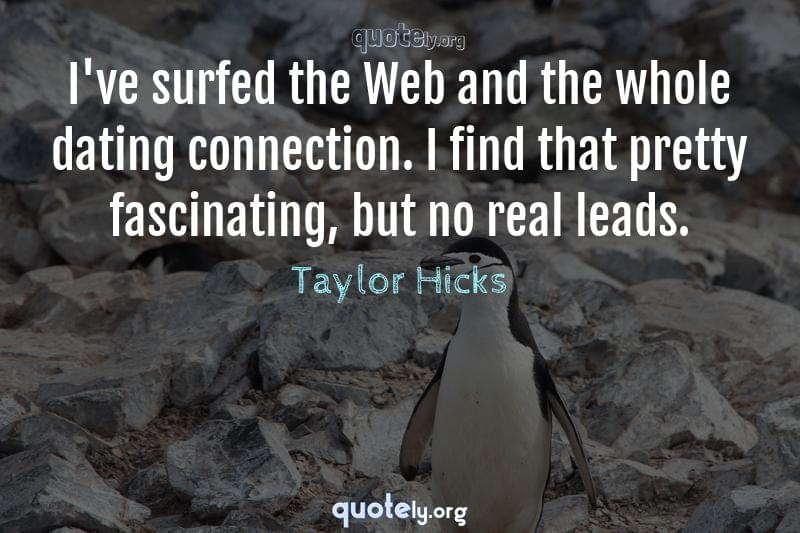 I've surfed the Web and the whole dating connection. I find that pretty fascinating, but no real leads. by Taylor Hicks