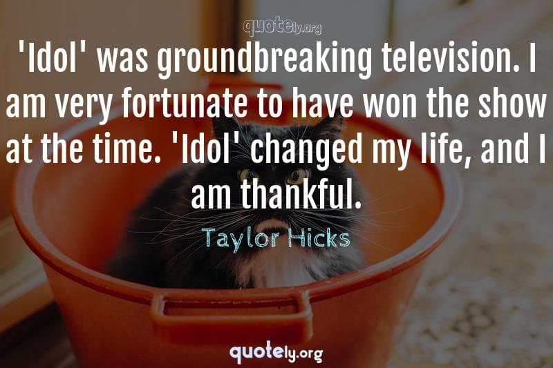 'Idol' was groundbreaking television. I am very fortunate to have won the show at the time. 'Idol' changed my life, and I am thankful. by Taylor Hicks