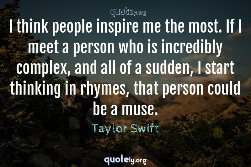 I think people inspire me the most. If I meet a person who is incredibly complex, and all of a sudden, I start thinking in rhymes, that person could be a muse. by Taylor Swift