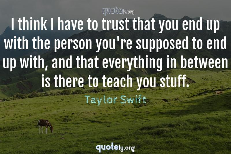 I think I have to trust that you end up with the person you're supposed to end up with, and that everything in between is there to teach you stuff. by Taylor Swift