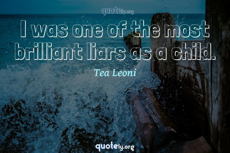 I was one of the most brilliant liars as a child. by Tea Leoni