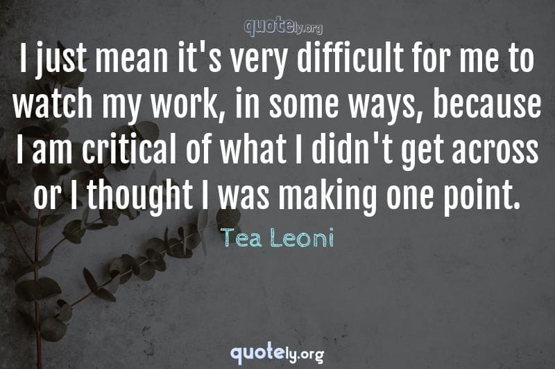 I just mean it's very difficult for me to watch my work, in some ways, because I am critical of what I didn't get across or I thought I was making one point. by Tea Leoni