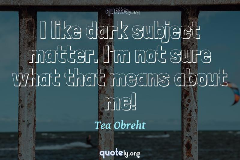 I like dark subject matter. I'm not sure what that means about me! by Tea Obreht