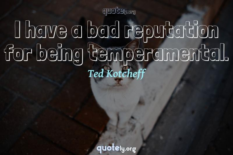 I have a bad reputation for being temperamental. by Ted Kotcheff