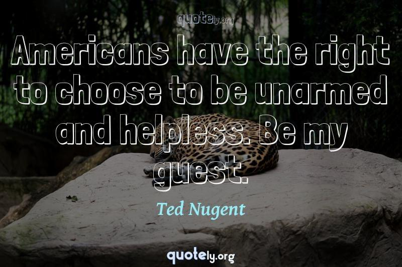 Americans have the right to choose to be unarmed and helpless. Be my guest. by Ted Nugent
