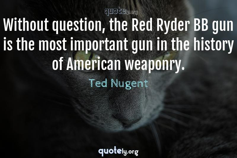 Without question, the Red Ryder BB gun is the most important gun in the history of American weaponry. by Ted Nugent